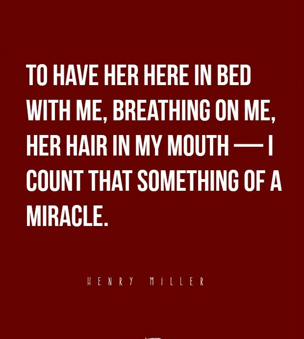 """""""To have her here in bed with me, breathing on me, her hair in my mouth — I count that something of a miracle."""" —Henry Miller"""