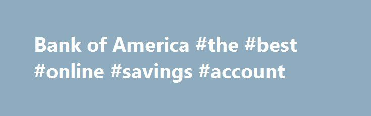 Bank of America #the #best #online #savings #account http://savings.nef2.com/bank-of-america-the-best-online-savings-account/  Checking and so much more Bank of America checking accounts offer convenience with features like Online Bill Pay, Mobile Banking Footnote 1 and access to thousands of ATMs. I want the basics Bank of America Core Checking Good for you if you use direct deposit and are looking for a simple straightforward personal checking account. Online and Mobile Banking link opens…