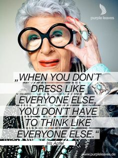 """Fashion Quotes // """"When you don't dress like everyone else, you don't have to think like everyone else."""" - Iris Apfel"""
