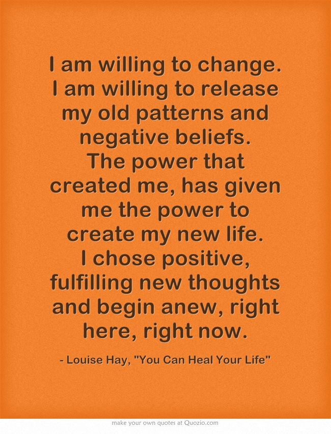 I am willing to change. I am willing to release my old patterns and negative beliefs. The power that created me, has given me the power to create my new life. I chose positive, fulfilling new thoughts and begin anew, right here, right now.  Louise Hay