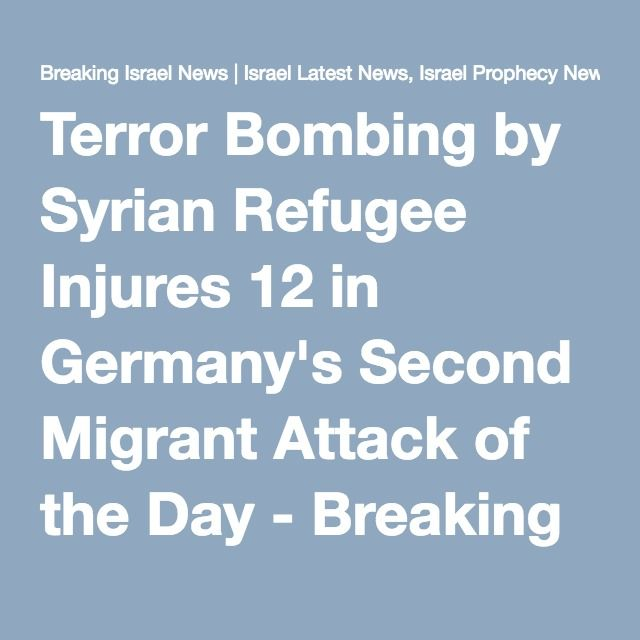 Terror Bombing by Syrian Refugee Injures 12 in Germany's Second Migrant Attack of the Day - Breaking Israel News | Israel Latest News, Israel Prophecy News
