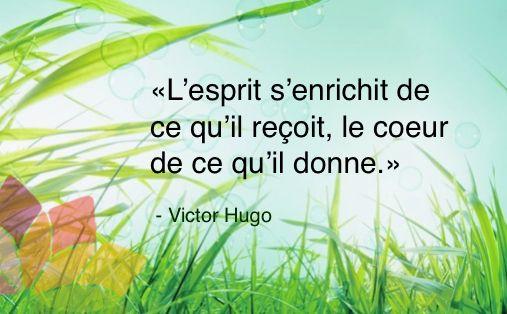 L'esprit s'enrichit de ce qu'il reçoit, le cœur de ce qu'il donne. (Victor HUGO)