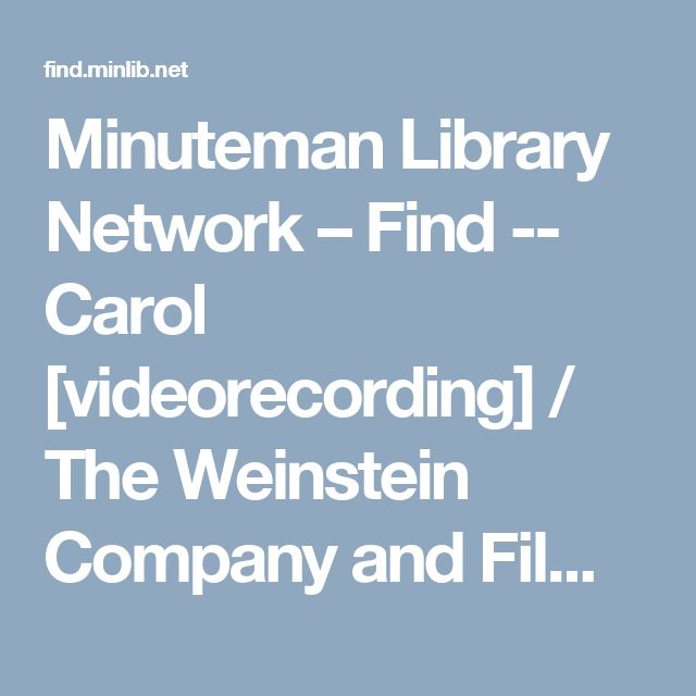 Minuteman Library Network – Find -- Carol [videorecording] / The Weinstein Company and Film4 present ; in assocation with Studio Canal, HanWay, Goldcrest, Dirty Films, and Infilm Productions ; produced by Elizabeth Karlsen, Stephen Woolley, Christine Vachon ; screenplay by Phyllis Nagy ; directed by Todd Haynes.