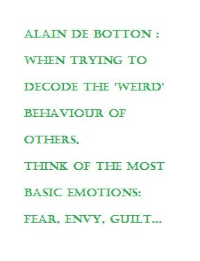 i have no patience for people's weird behavior. Be an adult. Alain de Botton