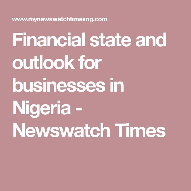 Financial state and outlook for businesses in Nigeria - Newswatch Times