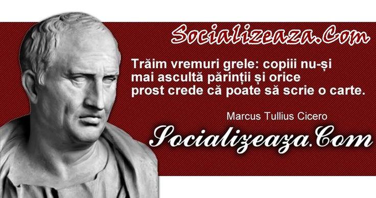 """Traim vremuri grele: copiii nu-si mai asculta parintii si orice prost crede ca poate sa scrie o carte."" — Cicero"