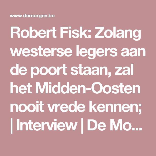 Robert Fisk: Zolang westerse legers aan de poort staan, zal het Midden-Oosten nooit vrede kennen;   Interview   De Morgen