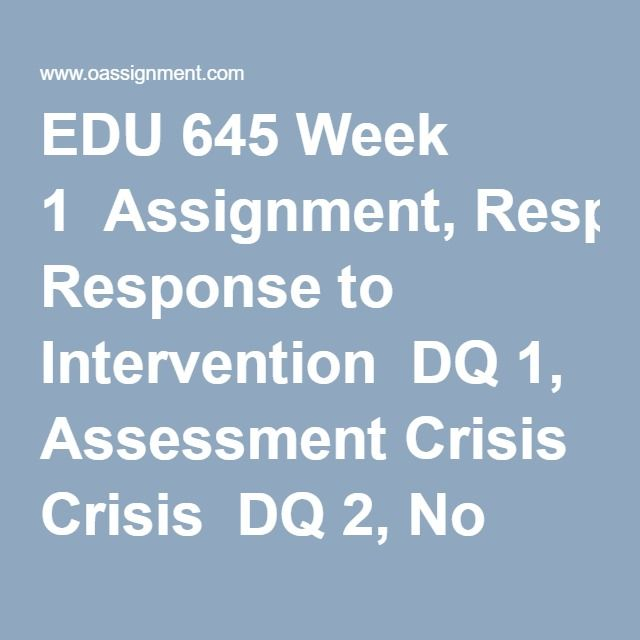 EDU 645 Week 1  Assignment, Response to Intervention  DQ 1, Assessment Crisis  DQ 2, No Child Left Behind (NCLB) and High Stakes Testing (HST) Debate
