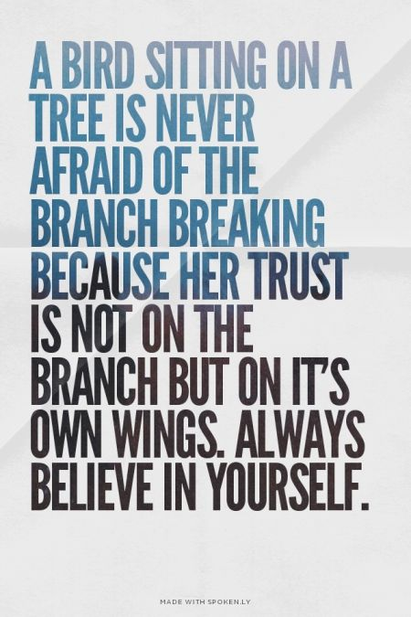 A bird sitting on a tree is never afraid of the branch breaking because her trust is not on the branch but on it's own wings. Always believe in yourself. | Louise made this with Spoken.ly