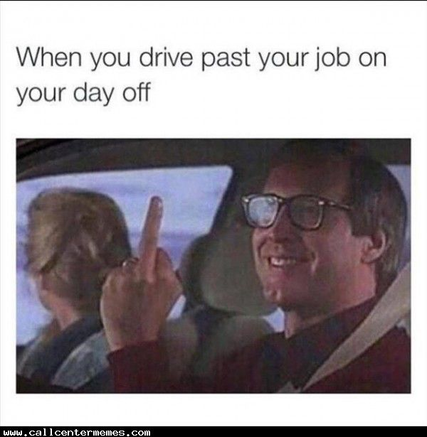 When you drive by your work on your day off - http://www.callcentermemes.com/when-you-drive-by-your-work-on-your-day-off/