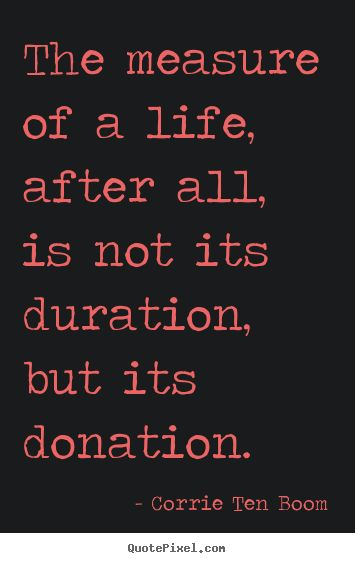 Quotes about life - The measure of a life, after all, is not its duration, but its donation. -Corrie Ten Boom