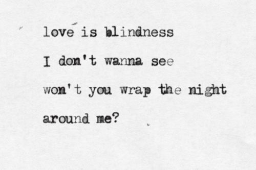 Love is blindness, I don't wanna see, won't you wrap the night around me - U2 & Jack White