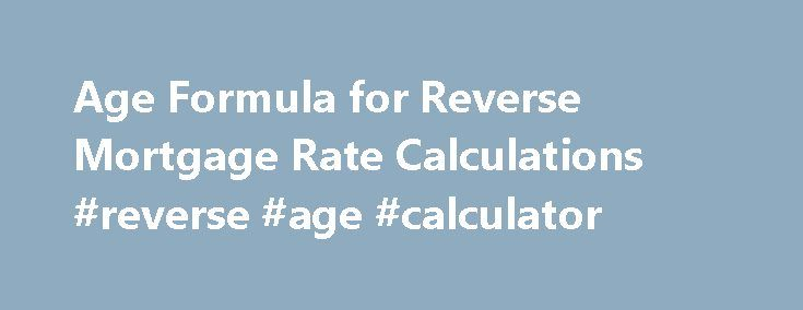 Age Formula for Reverse Mortgage Rate Calculations #reverse #age #calculator http://stock.nef2.com/age-formula-for-reverse-mortgage-rate-calculations-reverse-age-calculator/  # Formula for Reverse Mortgage Rate Calculations So far the most popular reverse mortgage program you can find is the Home Equity Conversion Mortgages (HECM) program. Not all homeowners can qualify for this program, only those that are at least 62 years of age can. Financial institutions such as banks and mortgage…