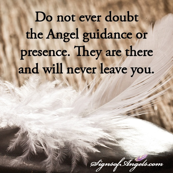 Do not ever doubt the Angel guidance or presence. They are there and will never leave you.