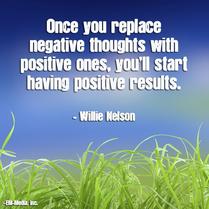 Once you replace negative thoughts with positive ones, you'll start having positive results. ~Willie Nelson @Em-Media, Inc.