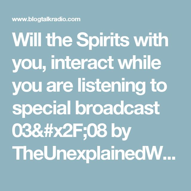 Will the Spirits with you, interact while you are listening to special broadcast 03/08 by TheUnexplainedWorld | Paranormal Podcasts