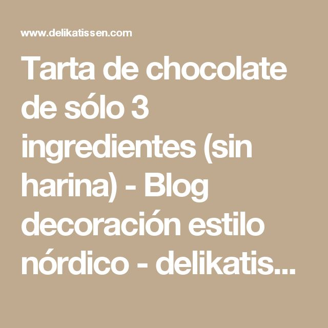 Tarta de chocolate de sólo 3 ingredientes (sin harina) - Blog decoración estilo nórdico - delikatissen