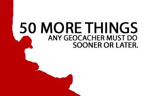 50 More Things Any Geocacher Must Do Sooner Or Later
