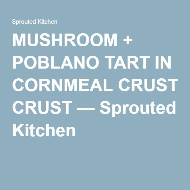 MUSHROOM + POBLANO TART IN CORNMEAL CRUST — Sprouted Kitchen