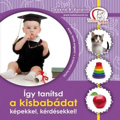 Deákné Bancsó Katalin - Így tanítsd a kisbabádat képekkel, kérdésekkel!