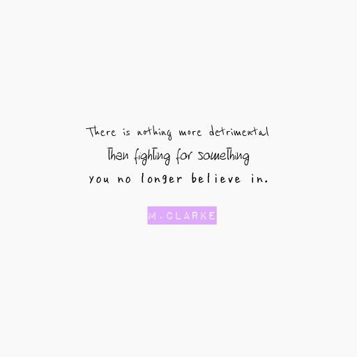 There is nothing more detrimental than fighting for something you no longer believe in.