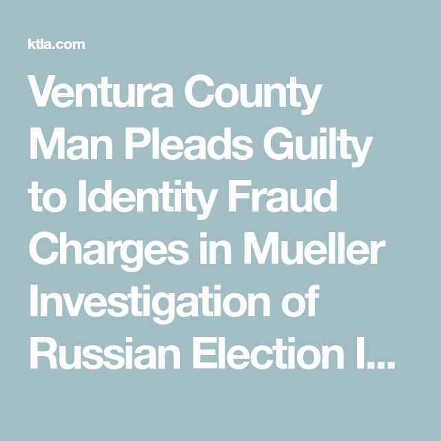 Ventura County Man Pleads Guilty to Identity Fraud Charges in Mueller Investigation of Russian Election Interference | KTLA