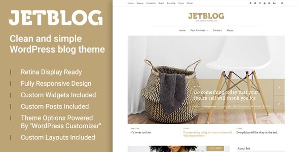 Jetblog - Clean & Simple WordPress Blog Theme Jetblog is a clean and simple WordPress blog theme perfect for lifestyle bloggers. But to be honest, you can use it for everything. Bring your visitors closer with Jetblog's features. Use these features in order to serve the best user experience.