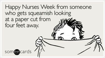 Happy Nurses Week from someone who gets squeamish looking at a paper cut from four feet away.