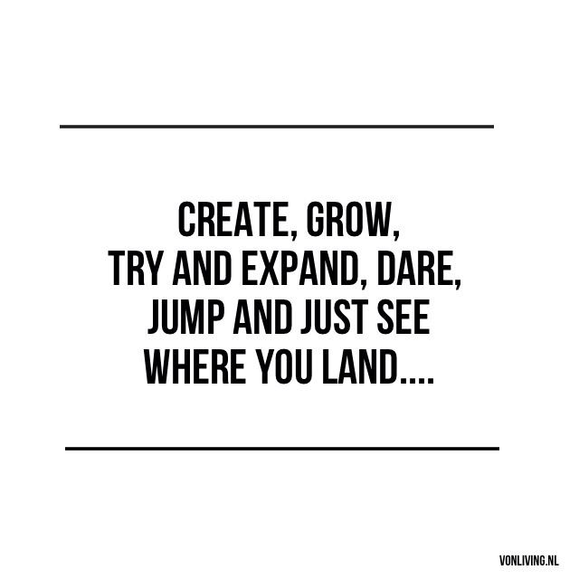Create, grow, try and expand, dare, jump and just see where you land... #quote