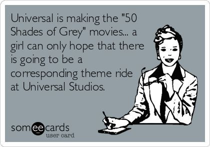 """Universal is making the """"50 Shades of Grey"""" movies. A girl can only hope that there is going to be a corresponding theme ride at Universal Studio."""""""