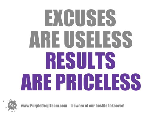 Excuses Are Useless - http://www.purpledropteam.com/blog/2015/02/22/excuses-are-useless/