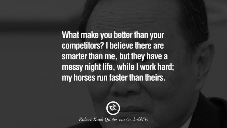 What make you better than your competitors? I believe there are smarter than me, but they have a messy night life, while I work hard; my horses run faster than theirs. 10 Inspiring Robert Kuok Quotes on Business, Opportunities, and Success