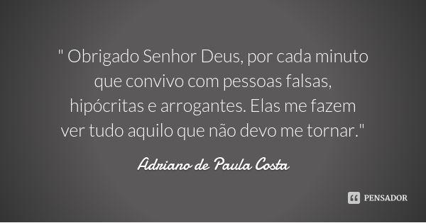 """"""" Obrigado Senhor Deus, por cada minuto que convivo com pessoas falsas, hipócritas e arrogantes. Elas me fazem ver tudo aquilo que não devo me tornar."""" — Adriano de Paula Costa"""