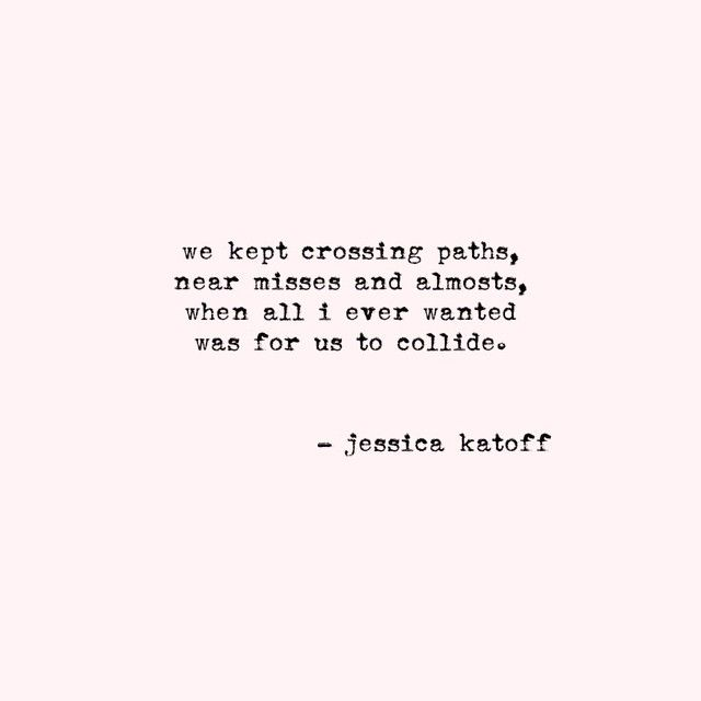 We kept crossing paths, near misses and almosts, when all I ever wanted was for us to collide. - Jessica Katoff