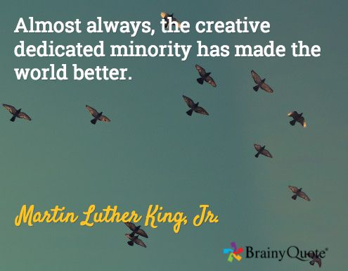 Almost always, the creative dedicated minority has made the world better. / Martin Luther King, Jr.