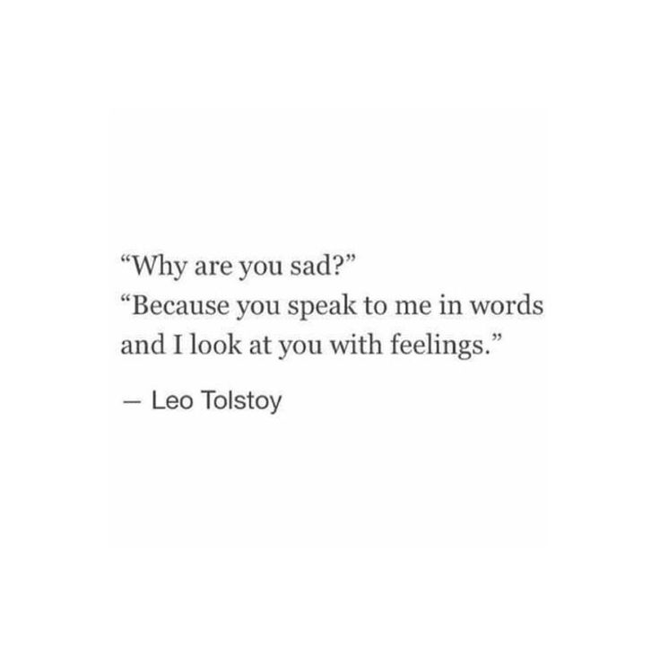 """""""Why are you sad?"""" """"Because you speak to me in words and I look at you with feelings."""" ~Leo Tolstoy"""