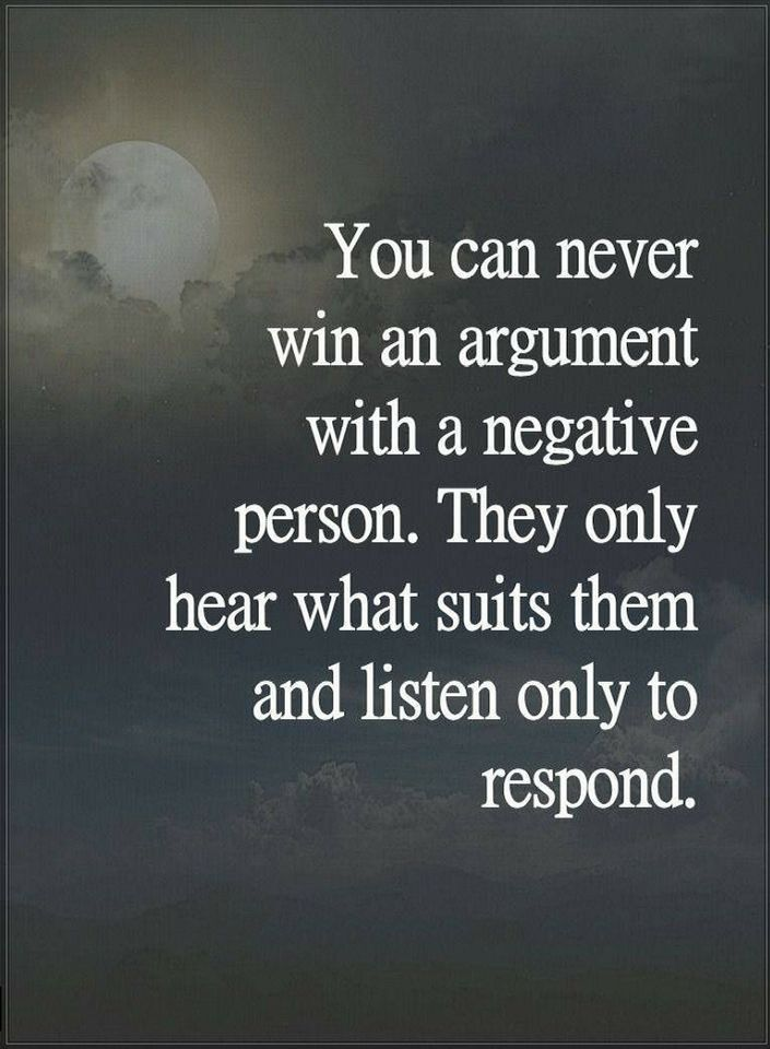 Quotes You can never win an argument with a negative person. They only heart what suits them and listen only to respond.