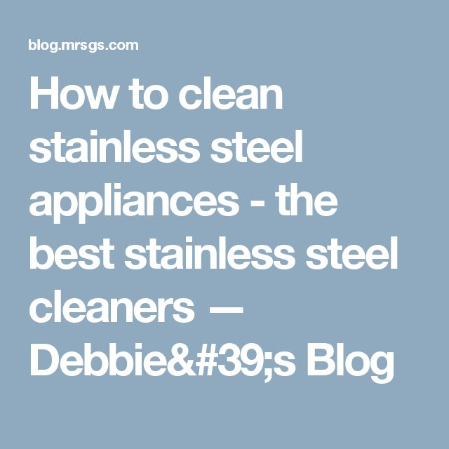 How to clean stainless steel appliances - the best stainless steel cleaners — Debbie's Blog