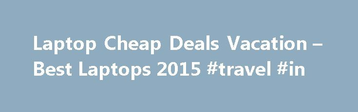 Laptop Cheap Deals Vacation – Best Laptops 2015 #travel #in http://travel.remmont.com/laptop-cheap-deals-vacation-best-laptops-2015-travel-in/  #cheap travel packages # Laptop Cheap Deals Vacation Laptops 2015 – Laptop Cheap Deals Vacation . Don't be cheap: 5 reasons to spend more on a laptop, Less is actually less: 5 reasons you should spend more on your next laptop. Offers.com: today's best coupons, promo codes deals, Save with free hand-picked coupons, promo codes, […]The post Laptop…
