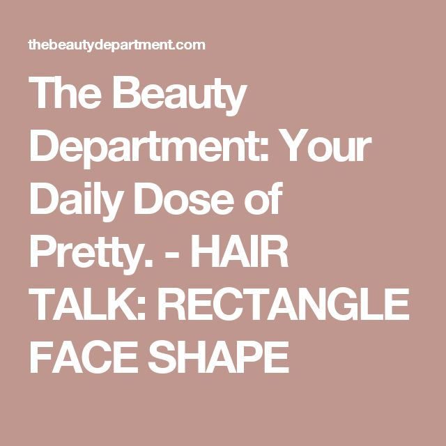 The Beauty Department: Your Daily Dose of Pretty. -   HAIR TALK: RECTANGLE FACE SHAPE