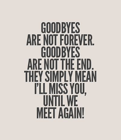 """""""Goodbyes are not forever. Goodbyes are not the end. They simply mean I'll miss you, Until we meet again!"""""""