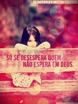 <p></p><p>Só se desespera quem não espera em Deus.</p>