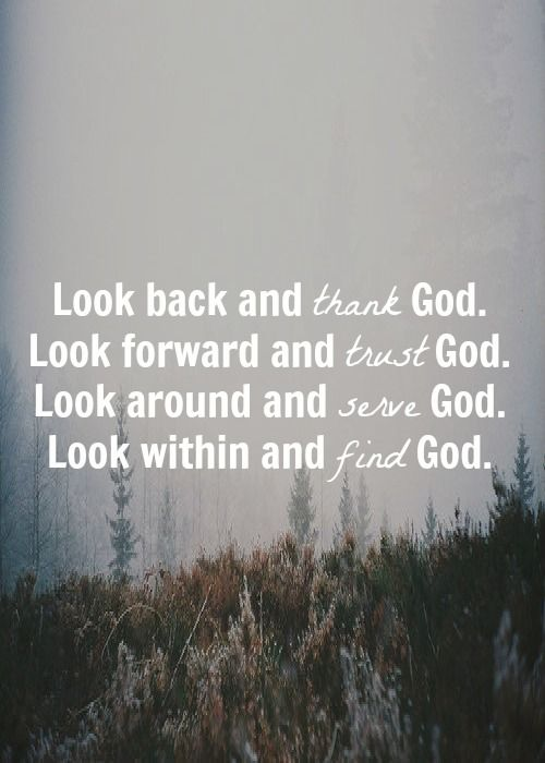 Look back and thank God. Look forward and trust God. Look around and serve God. Look within and find God.