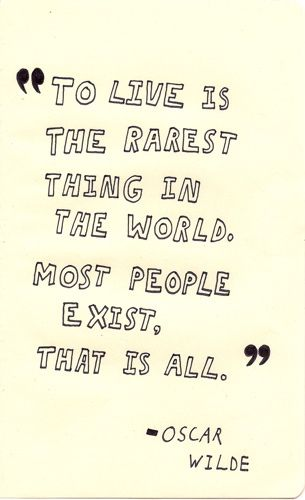 """To live is the rarest thing in the world. Most people exist,"