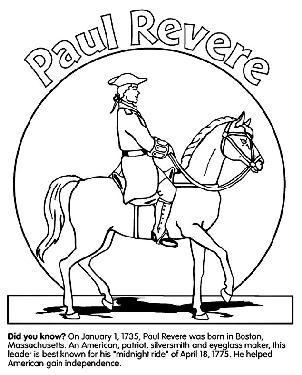"Use Crayola® crayons, colored pencils, or markers to color the picture of patriot Paul Revere.    Did you know?  On January 1, 1735, Paul Revere was born in Boston, Massachusetts. An American silversmith and eyeglass maker, this patriot is best known for his ""midnight ride"" on Aril 18, 1775. He rode his horse to Lexington to alert colonists that British troops were on the march. Revere was able to alert the other patriots so they would be prepared for the start of the American Revolution."