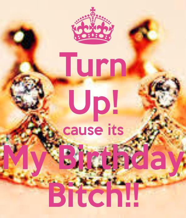 Bitch Please Its My Birthday | turn-up-cause-its-my-birthday-bitch-1.png