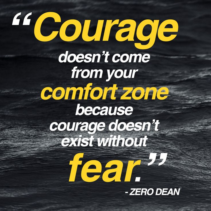 Courage doesn't come from your comfort zone ~ zero dean