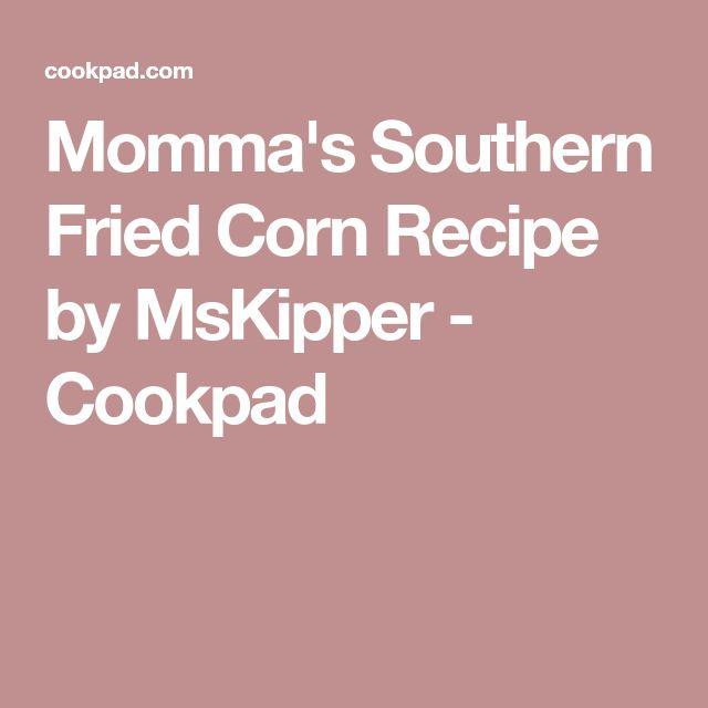 Momma's Southern Fried Corn Recipe by MsKipper - Cookpad