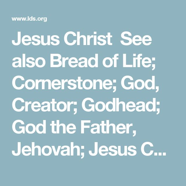 Jesus Christ See also Bread of Life; Cornerstone; God, Creator; Godhead; God the Father, Jehovah; Jesus Christ, Advocate; Jesus Christ, Antemortal Existence of; Jesus Christ, Appearances, Antemortal; Jesus Christ, Appearances, Postmortal; Jesus Christ, Ascension of; Jesus Christ, Atonement through; Jesus Christ, Authority of; Jesus Christ, Baptism of; Jesus Christ, Betrayal of; Jesus Christ, Birth of; Jesus Christ, Condescension of; Jesus Christ, Creator; Jesus Christ, Crucifixion of…