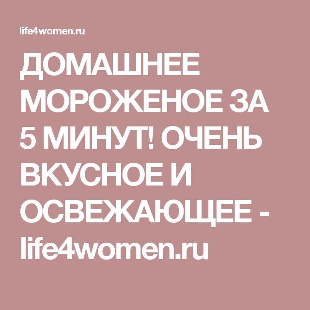 ДОМАШНЕЕ МОРОЖЕНОЕ ЗА 5 МИНУТ! ОЧЕНЬ ВКУСНОЕ И ОСВЕЖАЮЩЕЕ - life4women.ru